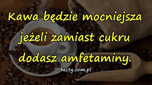 Kawa będzie mocniejsza jeżeli zamiast cukru dodasz amfetaminy.