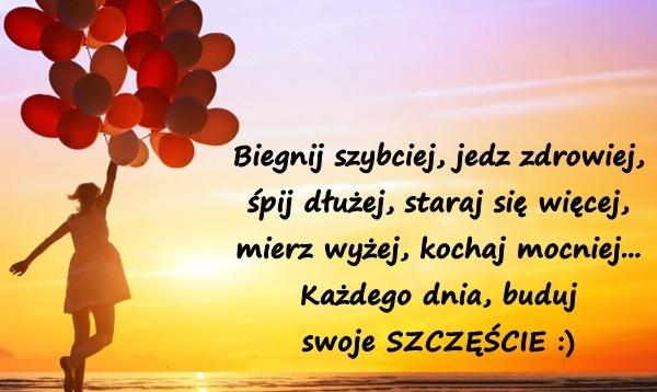Biegnij szybciej, jedz zdrowiej, śpij dłużej, staraj się więcej, mierz wyżej, kochaj mocniej... Każdego dnia, buduj swoje SZCZĘŚCIE :)