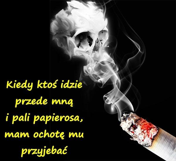 Kiedy ktoś idzie przede mną i pali papierosa, mam ochotę mu przyjebać