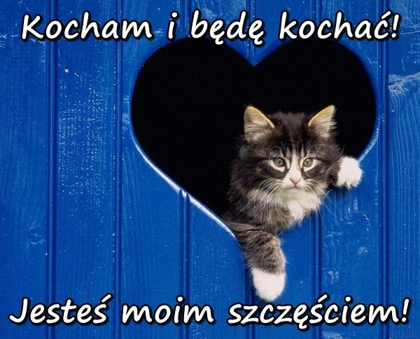 Kocham i będę kochać! Jesteś moim szczęściem!