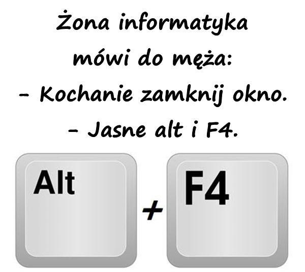 Żona informatyka mówi do męża: - Kochanie zamknij okno. - Jasne alt i F4.