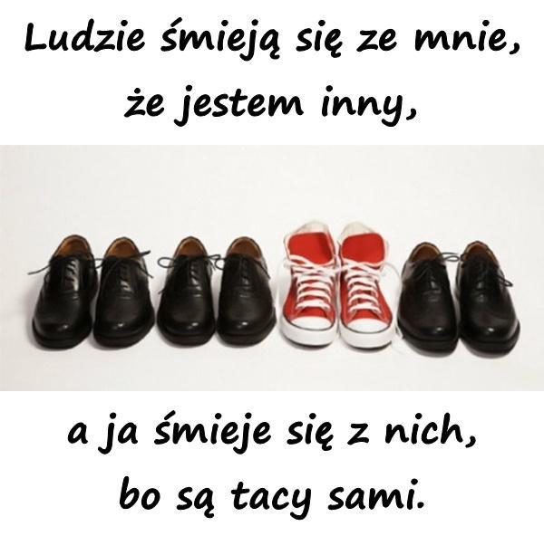 Ludzie śmieją się ze mnie, że jestem inny, a ja śmieje się z nich, bo są tacy sami.