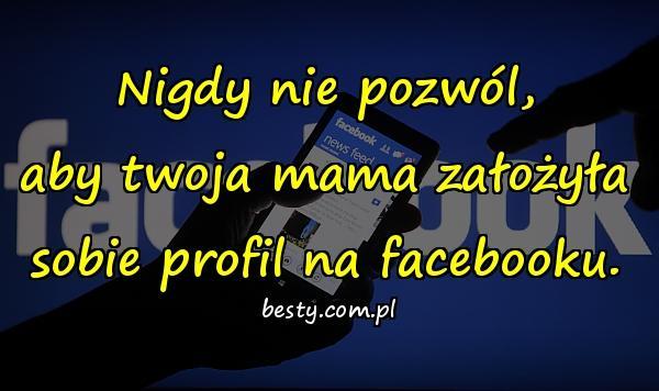 Nigdy nie pozwól, aby twoja mama założyła sobie profil na facebooku.