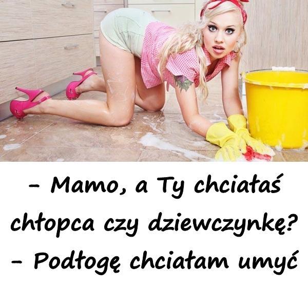 - Mamo, a Ty chciałaś chłopca czy dziewczynkę? - Podłogę chciałam umyć
