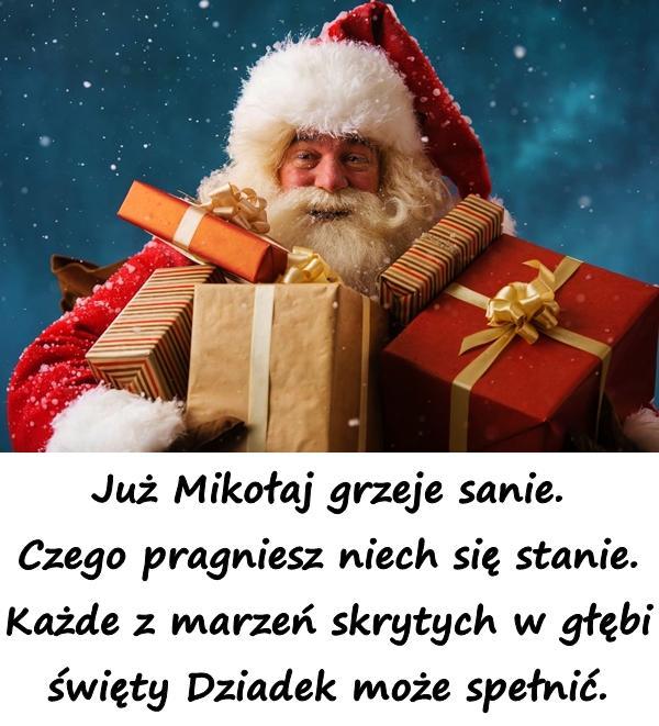 Już Mikołaj grzeje sanie. Czego pragniesz niech się stanie. Każde z marzeń skrytych w głębi święty Dziadek może spełnić.