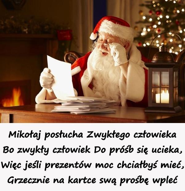 Mikołaj posłucha Zwykłego człowieka Bo zwykły człowiek Do próśb się ucieka, Więc jeśli prezentów moc chciałbyś mieć, Grzecznie na kartce swą prośbę wpleć