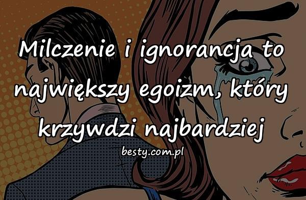 Milczenie i ignorancja to największy egoizm, który krzywdzi najbardziej