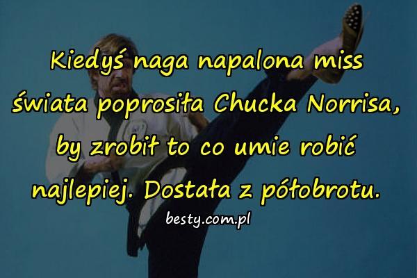 Kiedyś naga napalona miss świata poprosiła Chucka Norrisa, by zrobił to co umie robić najlepiej. Dostała z półobrotu.