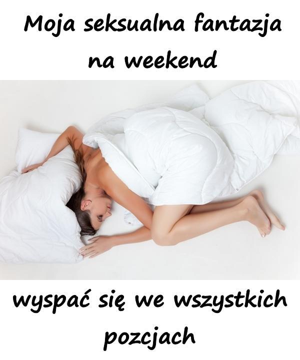 Moja seksualna fantazja na weekend, wyspać się we wszystkich pozcjach
