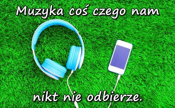 Muzyka coś czego nam nikt nie odbierze.