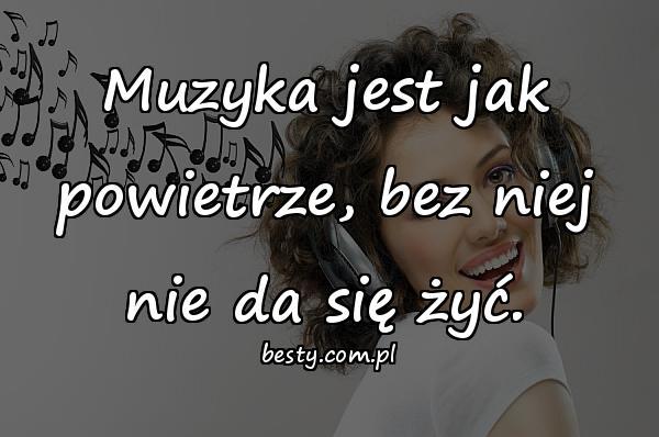 Muzyka jest jak powietrze, bez niej nie da się żyć.