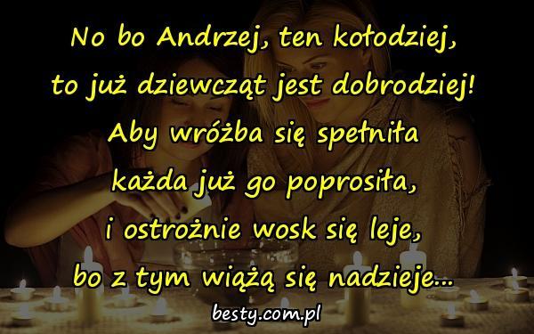 No bo Andrzej, ten kołodziej, to już dziewcząt jest dobrodziej! Aby wróżba się spełniła każda już go poprosiła, i ostrożnie wosk się leje, bo z tym wiążą się nadzieje...