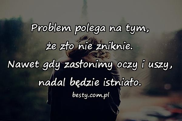 Problem polega na tym, że zło nie zniknie. Nawet gdy zasłonimy oczy i uszy, nadal będzie istniało.