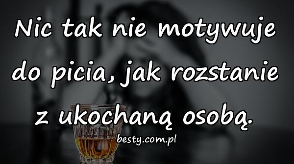 Nic tak nie motywuje do picia, jak rozstanie z ukochaną osobą.