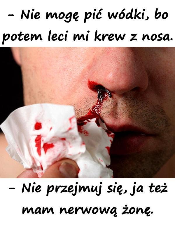 - Nie mogę pić wódki, bo potem leci mi krew z nosa. - Nie przejmuj się, ja też mam nerwową żonę.