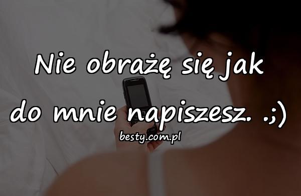 Nie obrażę się jak do mnie napiszesz. .;)