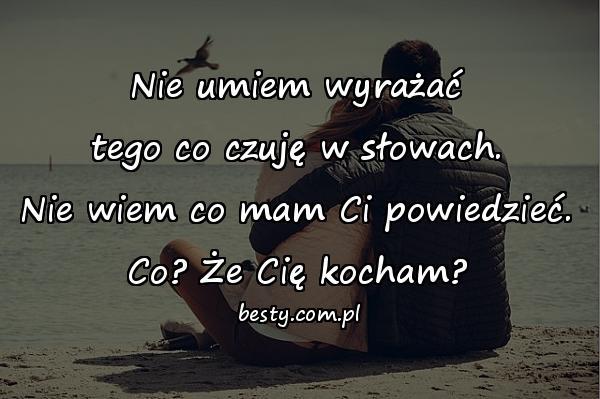 Nie umiem wyrażać tego co czuję w słowach. Nie wiem co mam Ci powiedzieć. Co? Że Cię kocham?