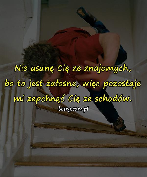 Nie usunę Cię ze znajomych, bo to jest żałosne, więc pozostaje mi zepchnąć Cię ze schodów.