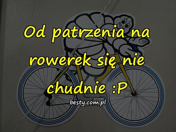 Od patrzenia na rowerek się nie chudnie :P