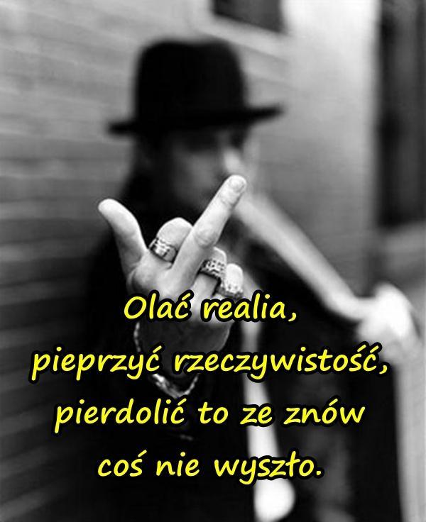 Olać realia, pieprzyć rzeczywistość, pierdolić to ze znów coś nie wyszło.