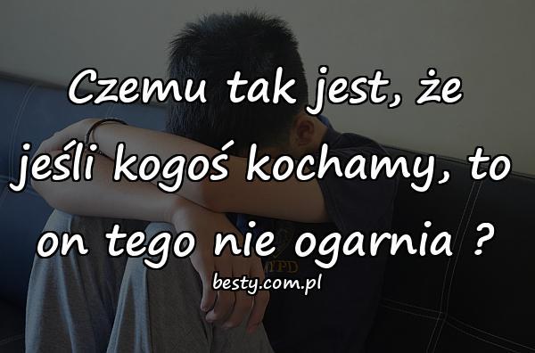 Czemu tak jest, że jeśli kogoś kochamy, to on tego nie ogarnia ?