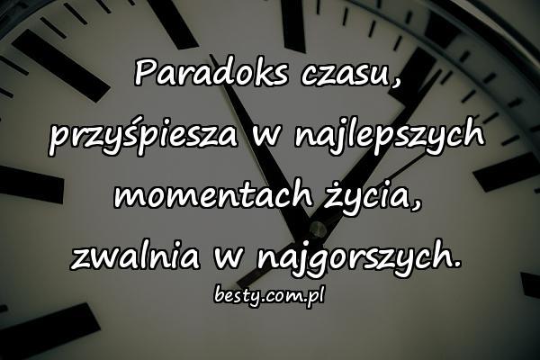 Paradoks czasu, przyśpiesza w najlepszych momentach życia, zwalnia w najgorszych.