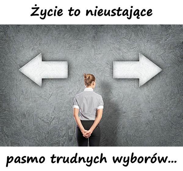Życie to nieustające pasmo trudnych wyborów...