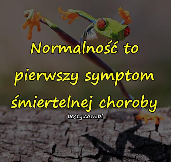 Normalność to pierwszy symptom śmiertelnej choroby