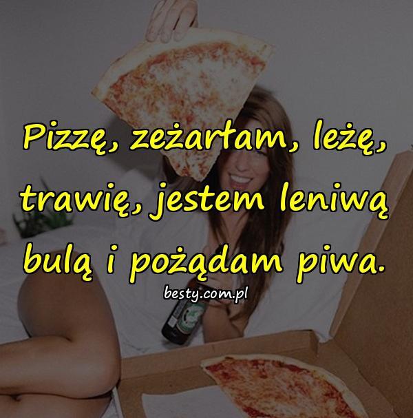 Pizzę, zeżarłam, leżę, trawię, jestem leniwą bulą i pożądam piwa.