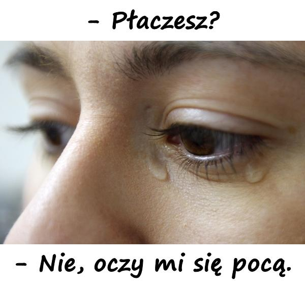 -Płaczesz? -Nie, oczy mi się pocą.