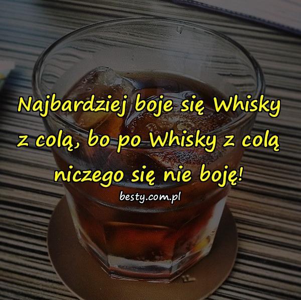 Najbardziej boje się Whisky z colą, bo po Whisky z colą niczego się nie boję!