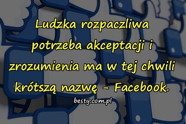Ludzka rozpaczliwa potrzeba akceptacji i zrozumienia ma w tej chwili krótszą nazwę - Facebook.