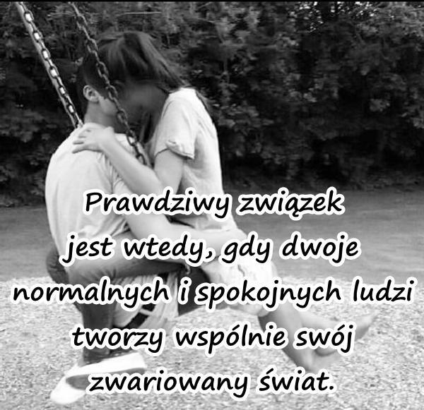 Prawdziwy związek jest wtedy, gdy dwoje normalnych i spokojnych ludzi tworzy wspólnie swój zwariowany świat.