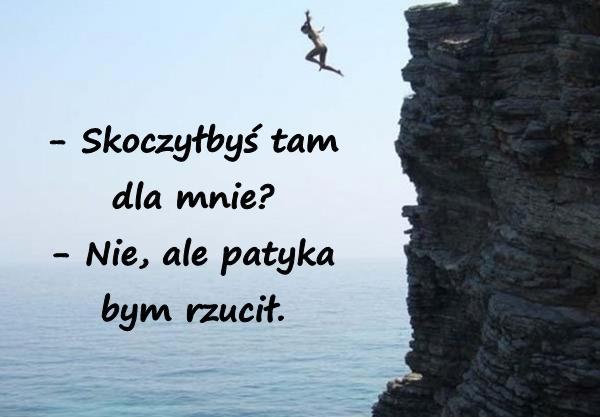 - Skoczyłbyś tam dla mnie? - Nie, ale patyka bym rzucił.