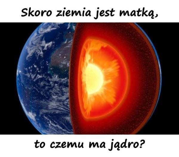 Skoro ziemia jest matką, to czemu ma jądro?