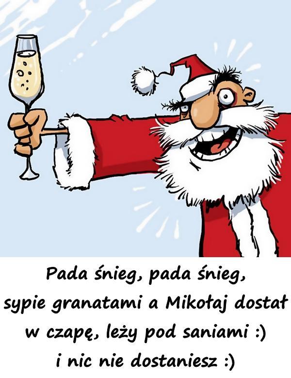 Pada śnieg, pada śnieg, sypie granatami a Mikołaj dostał w czapę, leży pod saniami :) i nic nie dostaniesz :)
