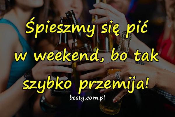 Śpieszmy się pić w weekend, bo tak szybko przemija!