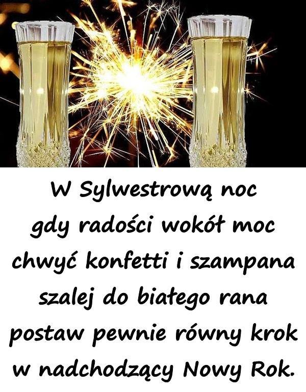 W Sylwestrową noc gdy radości wokół moc chwyć konfetti i szampana szalej do białego rana postaw pewnie równy krok w nadchodzący Nowy Rok.