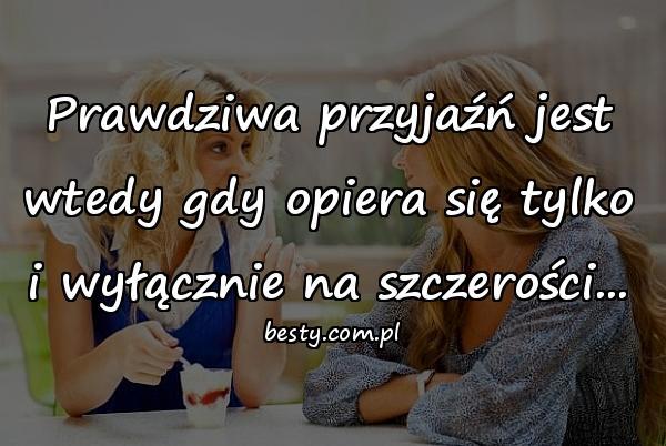 Prawdziwa przyjaźń jest wtedy gdy opiera się tylko i wyłącznie na szczerości...