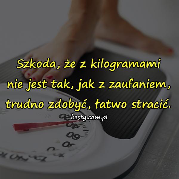 Szkoda, że z kilogramami nie jest tak, jak z zaufaniem, trudno zdobyć, łatwo stracić.