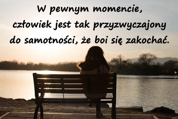 W pewnym momencie, człowiek jest tak przyzwyczajony do samotności, że boi się zakochać.