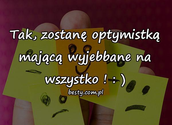Tak, zostanę optymistką mającą wyjebbane na wszystko ! : )