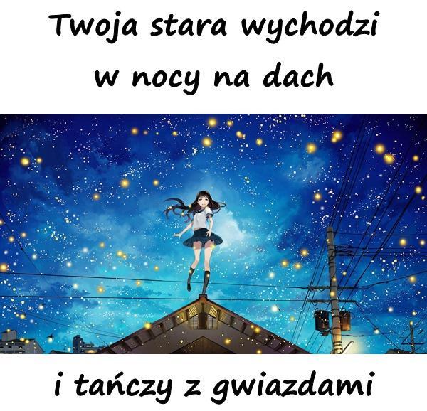 Twoja stara wychodzi w nocy na dach i tańczy z gwiazdami