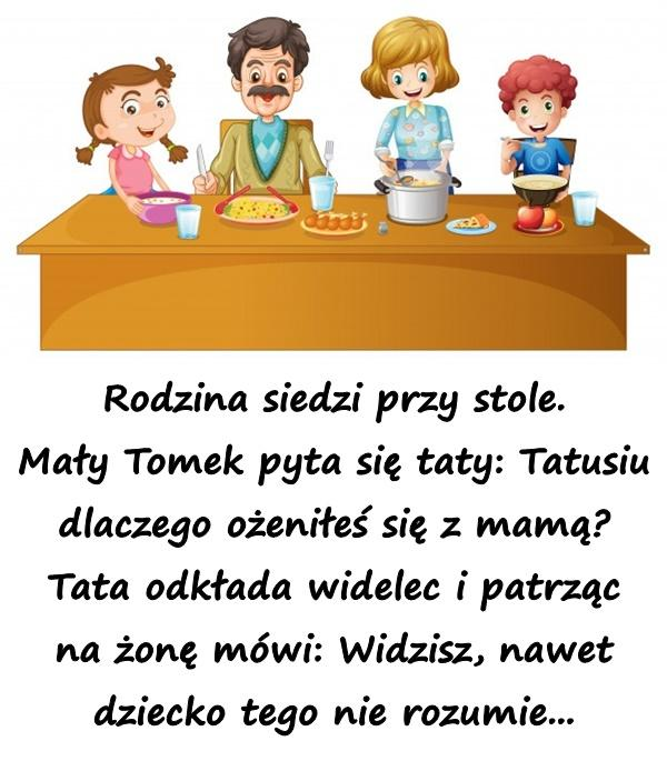 Rodzina siedzi przy stole. Mały Tomek pyta się taty: Tatusiu dlaczego ożeniłeś się z mamą? Tata odkłada widelec i patrząc na żonę mówi: Widzisz, nawet dziecko tego nie rozumie...