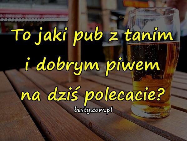 To jaki pub z tanim i dobrym piwem na dziś polecacie?