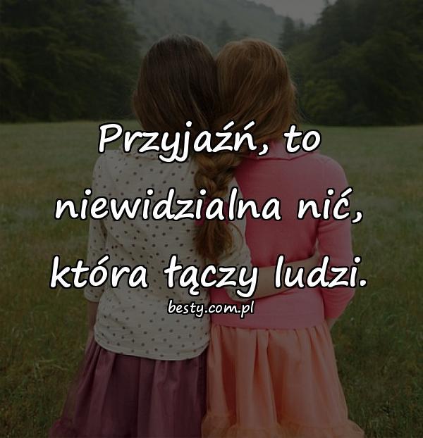Przyjaźń, to niewidzialna nić, która łączy ludzi.