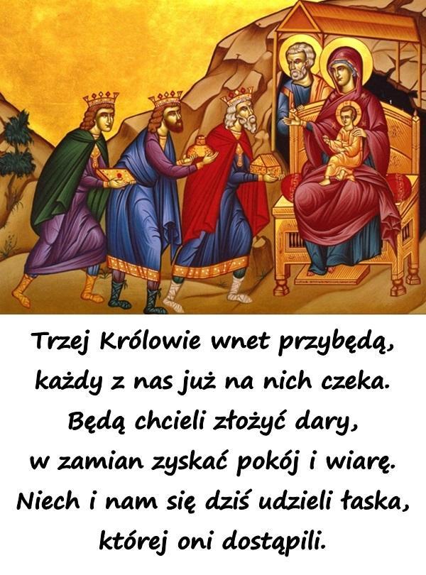 Trzej Królowie wnet przybędą, każdy z nas już na nich czeka. Będą chcieli złożyć dary, w zamian zyskać pokój i wiarę. Niech i nam się dziś udzieli łaska, której oni dostąpili.