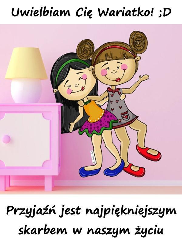 Uwielbiam Cię Wariatko! ;D Przyjaźń jest najpiękniejszym skarbem w naszym życiu