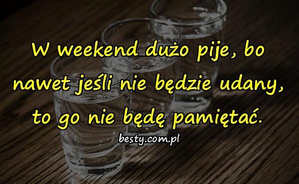 W weekend dużo pije, bo nawet jeśli nie będzie udany, to go nie będę pamiętać.