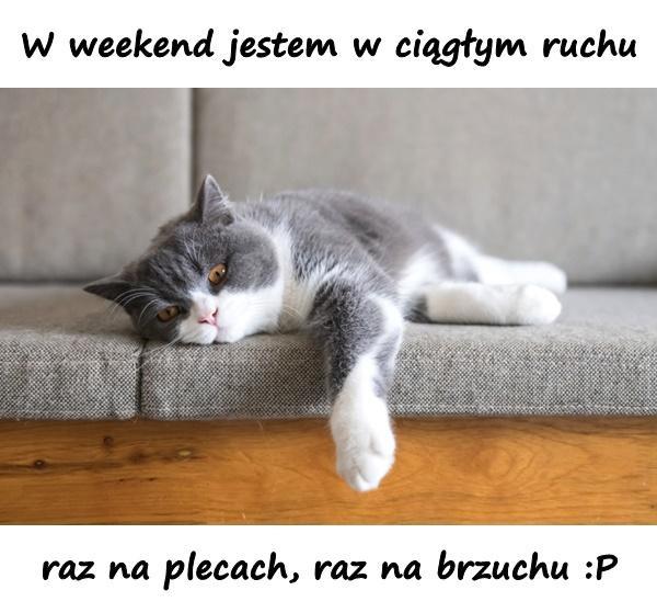 W weekend jestem w ciągłym ruchu... raz na plecach, raz na brzuchu :P